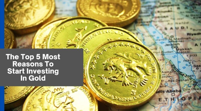 The Top 5 Most Reasons To Start Investing In Gold